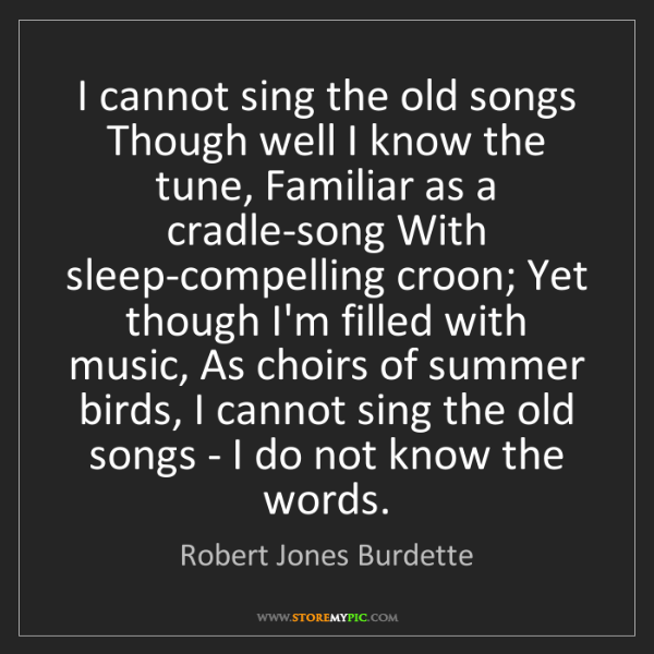Robert Jones Burdette: I cannot sing the old songs Though well I know the tune,...