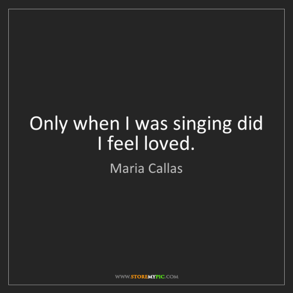 Maria Callas: Only when I was singing did I feel loved.