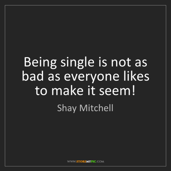 Shay Mitchell: Being single is not as bad as everyone likes to make...