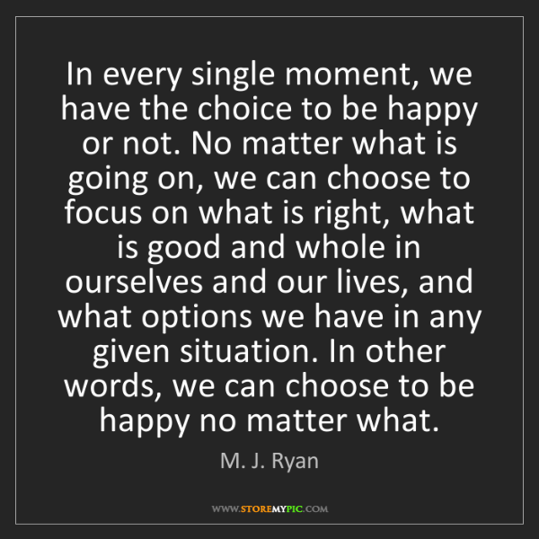 M. J. Ryan: In every single moment, we have the choice to be happy...