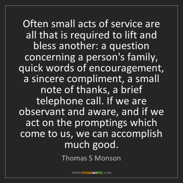 Thomas S Monson: Often small acts of service are all that is required...