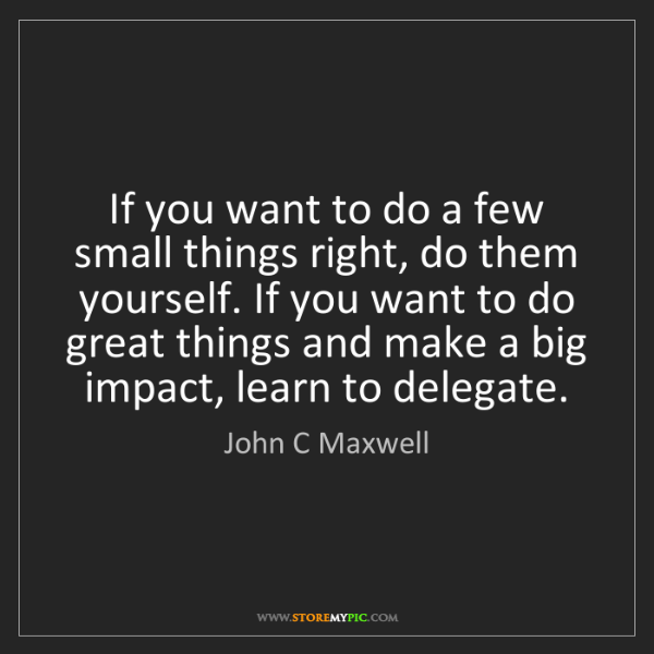 John C Maxwell: If you want to do a few small things right, do them yourself....