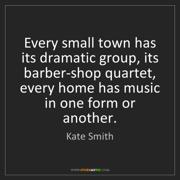 Kate Smith: Every small town has its dramatic group, its barber-shop...