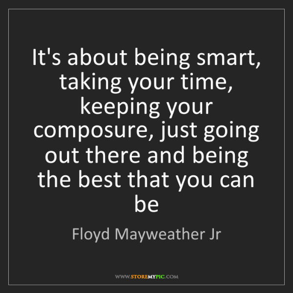 Floyd Mayweather Jr: It's about being smart, taking your time, keeping your...