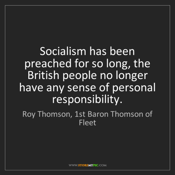 Roy Thomson, 1st Baron Thomson of Fleet: Socialism has been preached for so long, the British...
