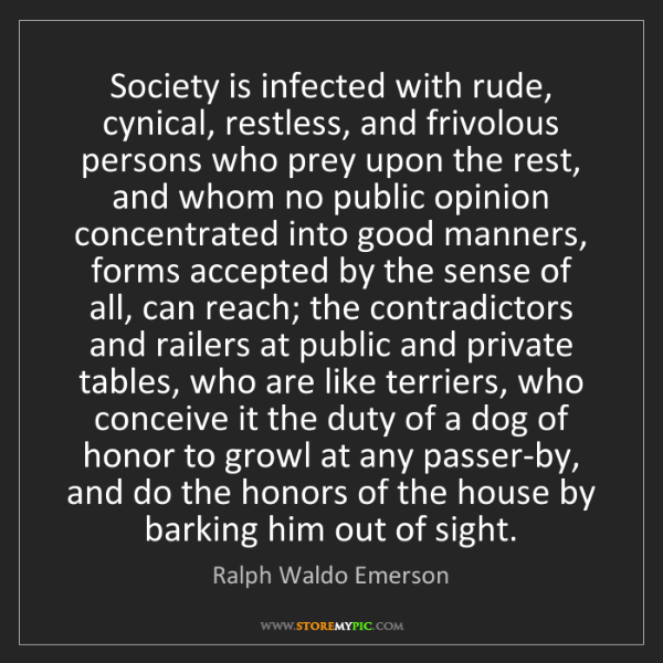 Ralph Waldo Emerson: Society is infected with rude, cynical, restless, and...