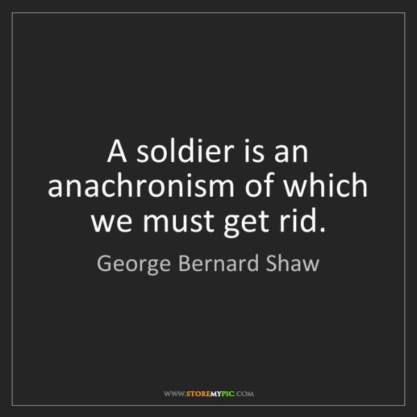 George Bernard Shaw: A soldier is an anachronism of which we must get rid.