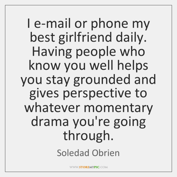 I e-mail or phone my best girlfriend daily. Having people who know ...