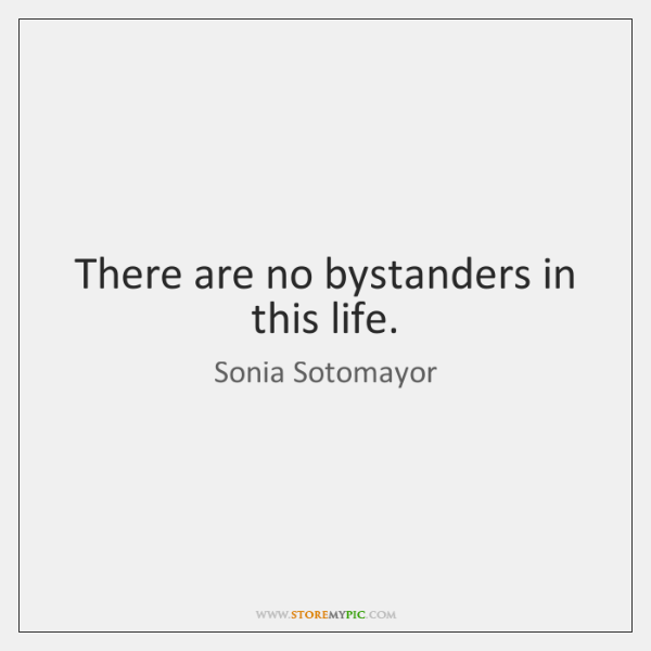 There are no bystanders in this life.