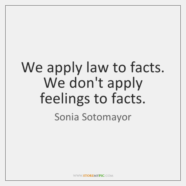 We apply law to facts. We don't apply feelings to facts.