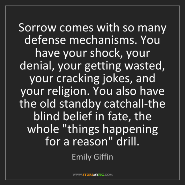 Emily Giffin: Sorrow comes with so many defense mechanisms. You have...