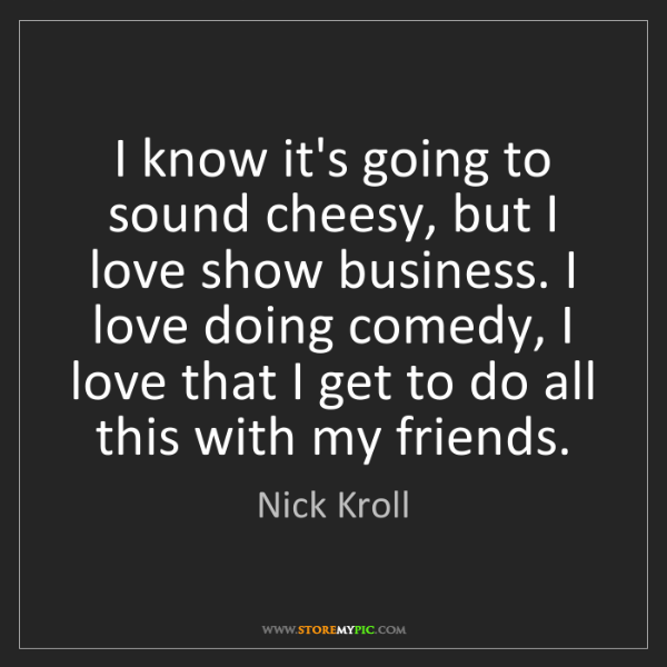 Nick Kroll: I know it's going to sound cheesy, but I love show business....