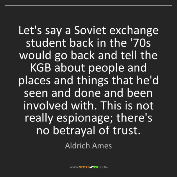 Aldrich Ames: Let's say a Soviet exchange student back in the '70s...
