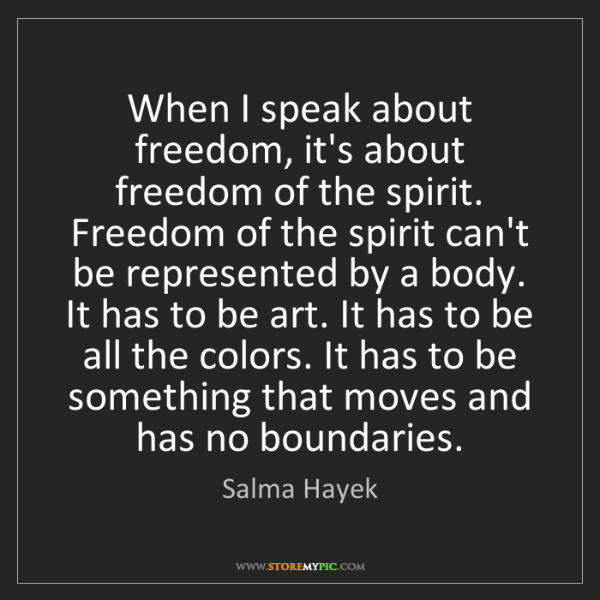 Salma Hayek: When I speak about freedom, it's about freedom of the...