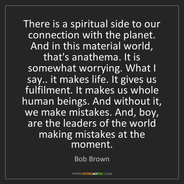 Bob Brown: There is a spiritual side to our connection with the...