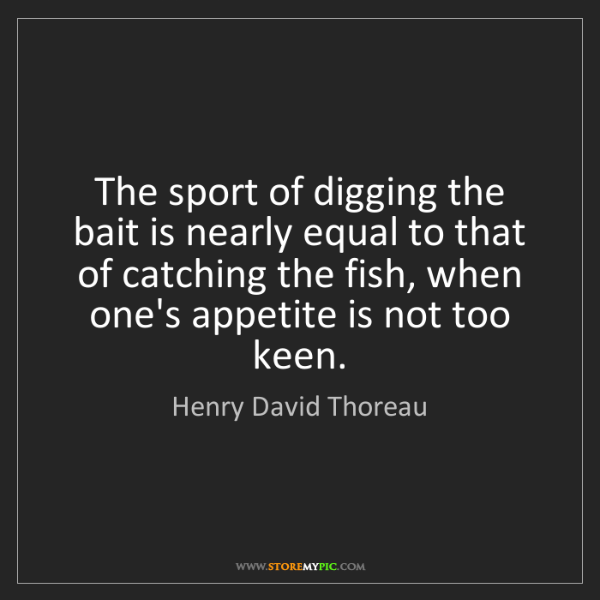 Henry David Thoreau: The sport of digging the bait is nearly equal to that...