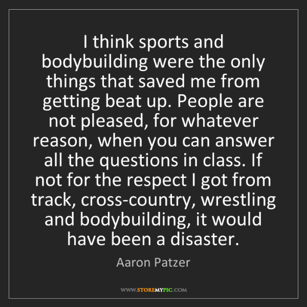 Aaron Patzer: I think sports and bodybuilding were the only things...