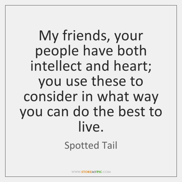 My friends, your people have both intellect and heart; you use these ...