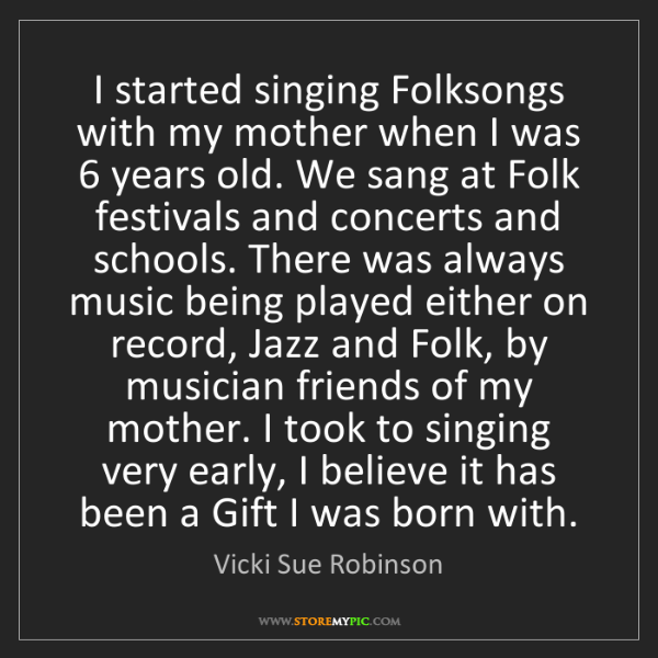 Vicki Sue Robinson: I started singing Folksongs with my mother when I was...