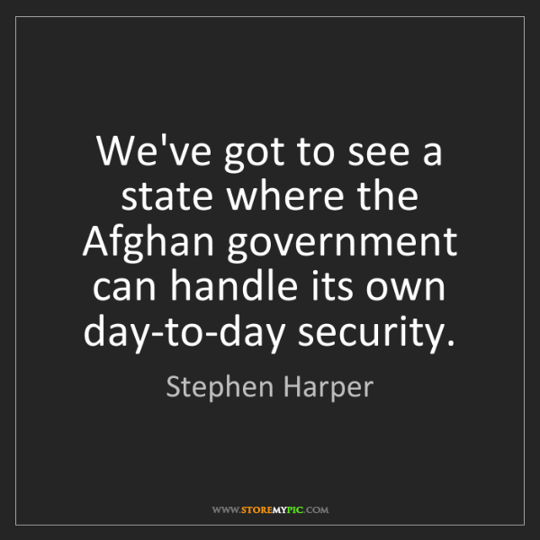 Stephen Harper: We've got to see a state where the Afghan government...