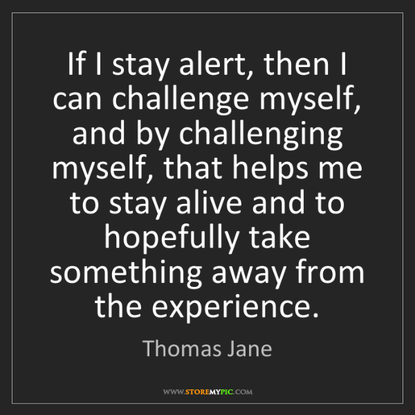 Thomas Jane: If I stay alert, then I can challenge myself, and by...