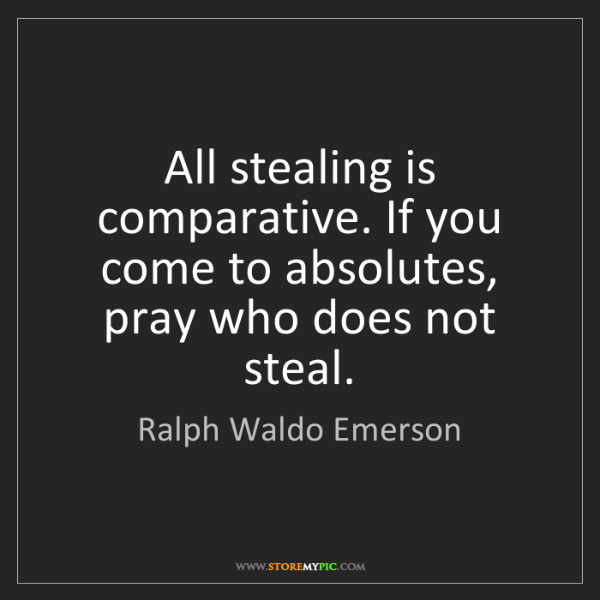 Ralph Waldo Emerson: All stealing is comparative. If you come to absolutes,...