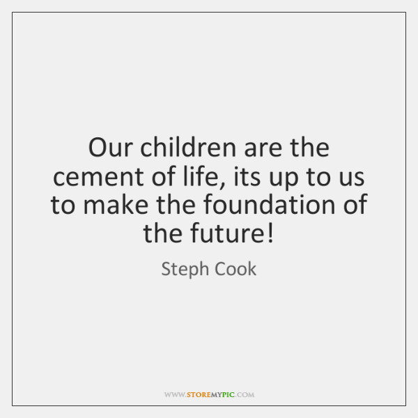 Our children are the cement of life, its up to us to ...