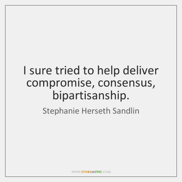 I sure tried to help deliver compromise, consensus, bipartisanship.