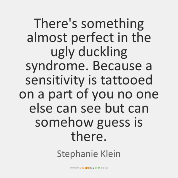 There's something almost perfect in the ugly duckling syndrome. Because a sensitivity ...