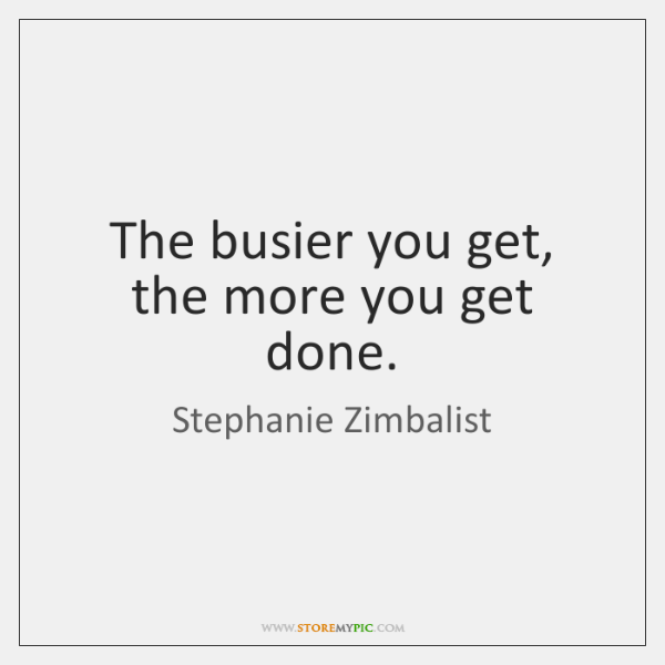 The busier you get, the more you get done.