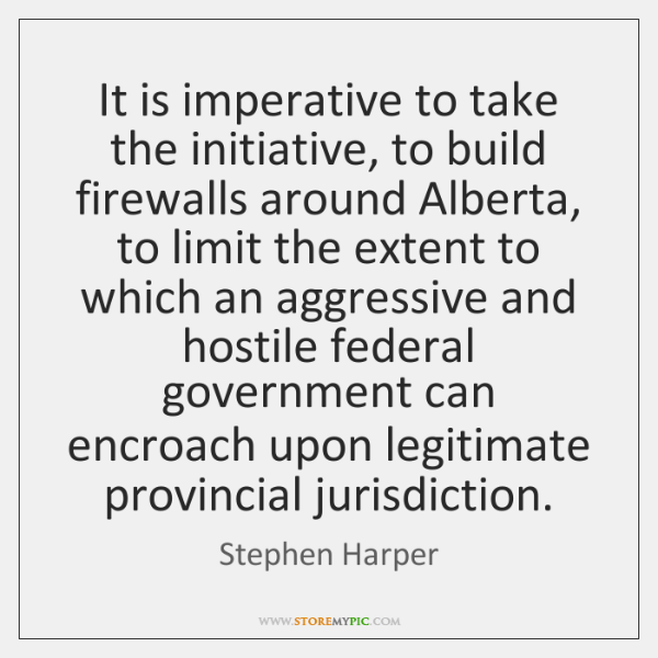 It is imperative to take the initiative, to build firewalls around Alberta, ...