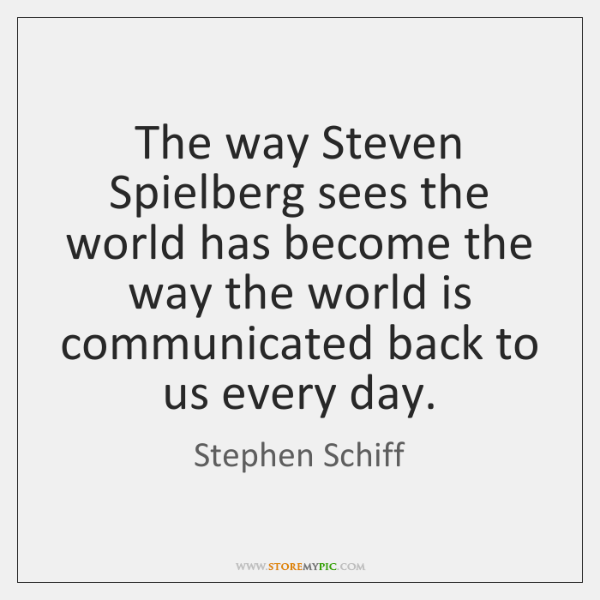 The way Steven Spielberg sees the world has become the way the ...