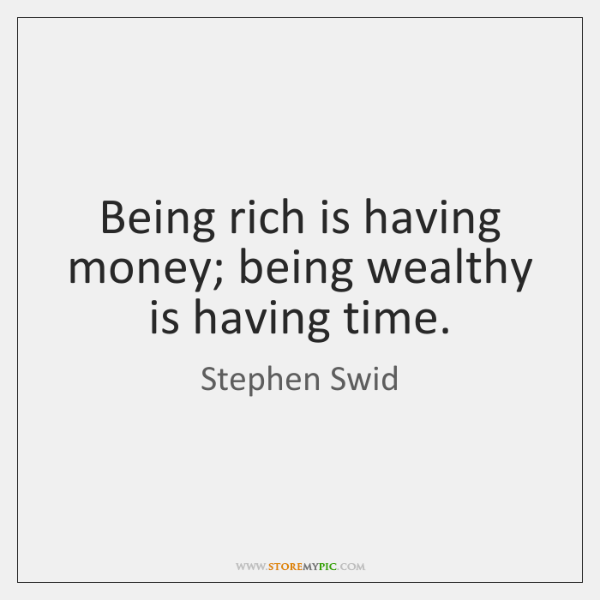 Being rich is having money; being wealthy is having time.