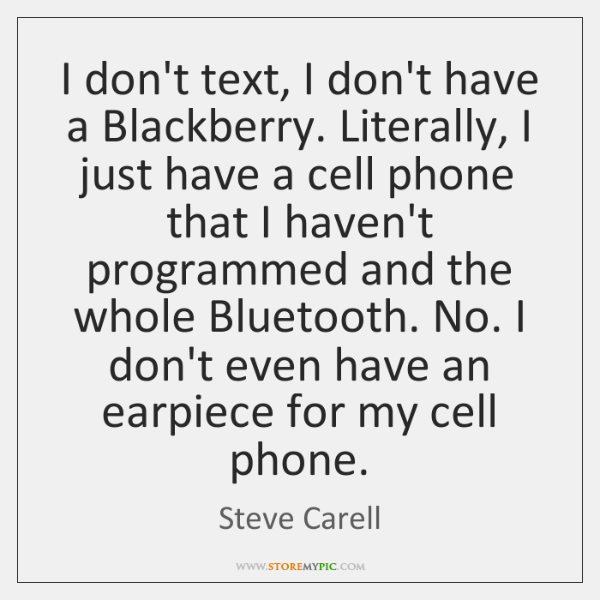 I don't text, I don't have a Blackberry. Literally, I just have ...