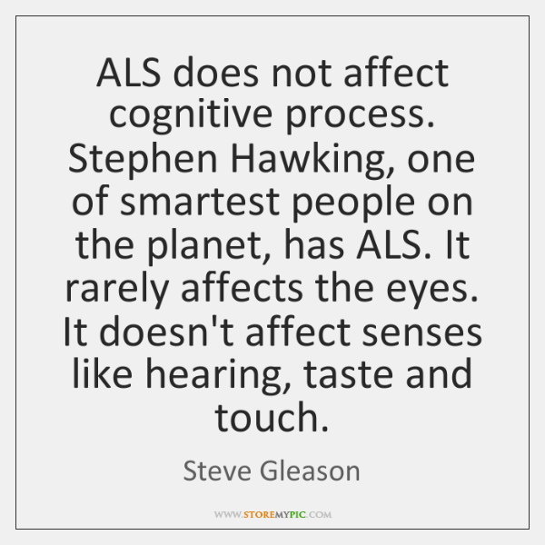 ALS does not affect cognitive process. Stephen Hawking, one of smartest people ...