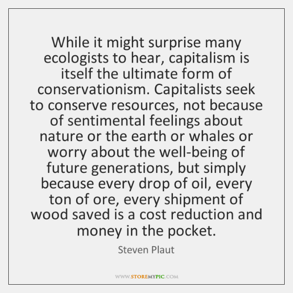 While it might surprise many ecologists to hear, capitalism is itself the ...