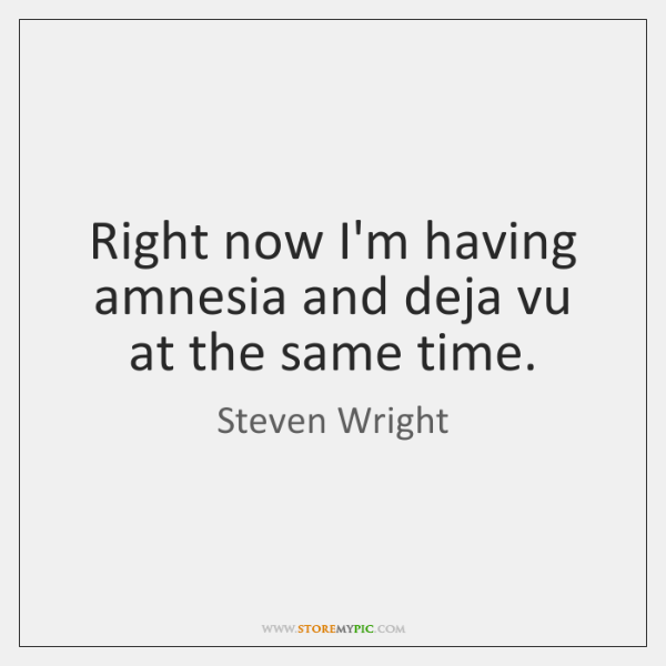 Right now I'm having amnesia and deja vu at the same time.