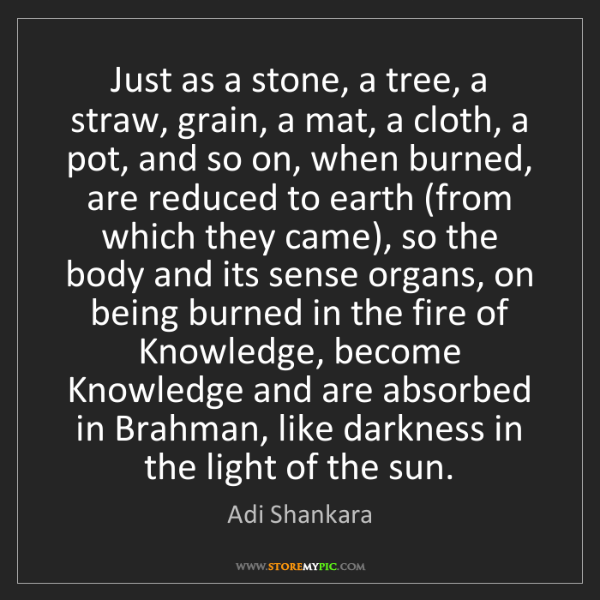 Adi Shankara: Just as a stone, a tree, a straw, grain, a mat, a cloth,...