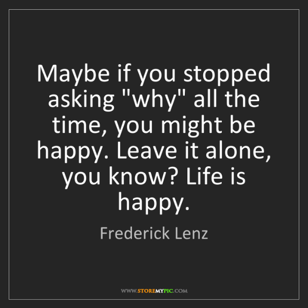 "Frederick Lenz: Maybe if you stopped asking ""why"" all the time, you might..."