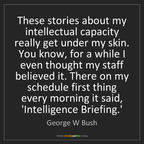 George W Bush: These stories about my intellectual capacity really get...
