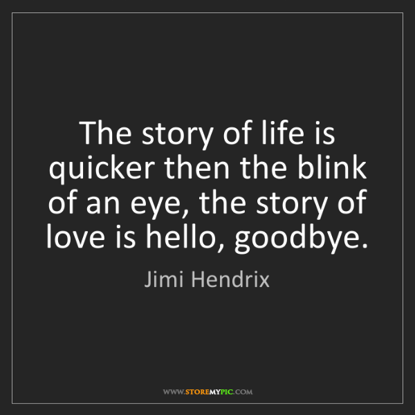Jimi Hendrix: The story of life is quicker then the blink of an eye,...
