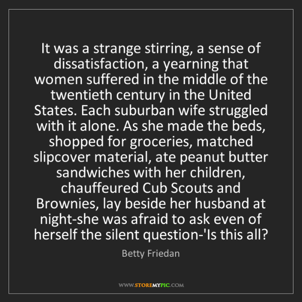 Betty Friedan: It was a strange stirring, a sense of dissatisfaction,...