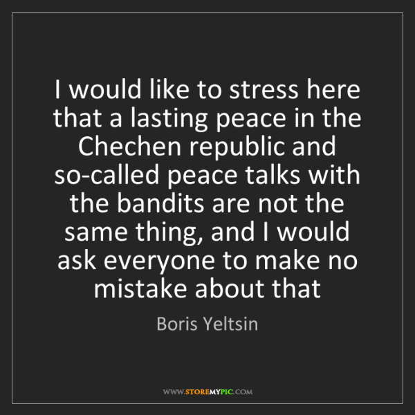 Boris Yeltsin: I would like to stress here that a lasting peace in the...
