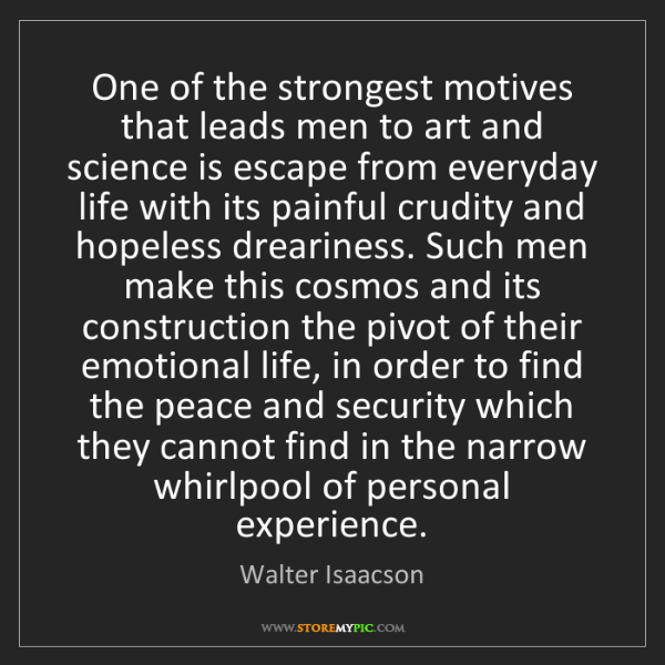 Walter Isaacson: One of the strongest motives that leads men to art and...