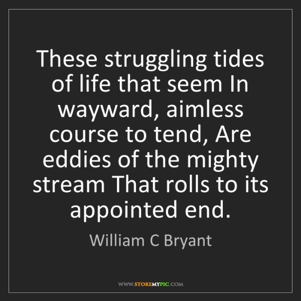 William C Bryant: These struggling tides of life that seem In wayward,...