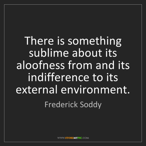 Frederick Soddy: There is something sublime about its aloofness from and...