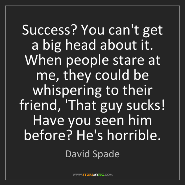 David Spade: Success? You can't get a big head about it. When people...