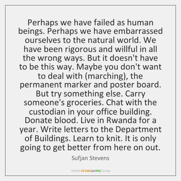 Perhaps we have failed as human beings. Perhaps we have embarrassed ourselves ...