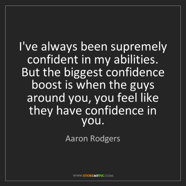 Aaron Rodgers: I've always been supremely confident in my abilities....
