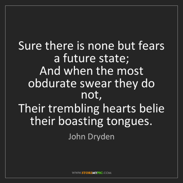 John Dryden: Sure there is none but fears a future state;  And when...